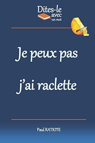 Dites-le avec un mot - Je peux pas j'ai raclette (French Edition) by Paul RATIOTE