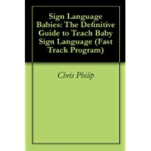 Sign Language Babies: The Definitive Guide to Teach Baby Sign Language (Fast Track Program)