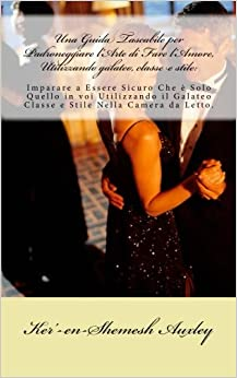 Una Guida Tascabile per Padroneggiare l'Arte di Fare l'Amore, Utilizzando galateo, classe e stile: Imparare a Essere Sicuro Che è Solo Quello in voi ... e Stile Nella Camera da Letto.: Volume 1