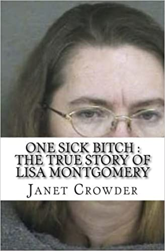 One sick bitch the true story of lisa montgomery janet crowder one sick bitch the true story of lisa montgomery janet crowder 9781539442837 amazon books fandeluxe Image collections