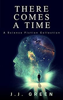There Comes a Time: A Science Fiction Collection by [Green, J.J.]