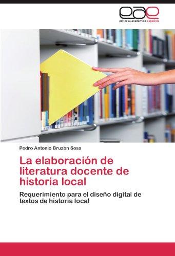 La elaboración de literatura docente de historia local Requerimiento para el diseño digital de textos de historia local  [Bruzón Sosa, Pedro Antonio] (Tapa Blanda)