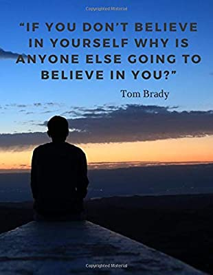If You Don T Believe In Yourself Why Is Anyone Else Going To Believe In You 110 Pages Motivational Notebook With Quotes By Tom Brady Motivate Yourself By Amazon Ae