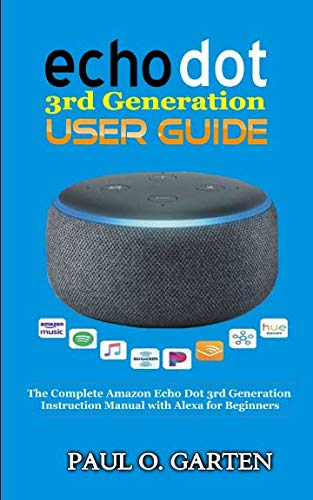 Echo Dot 3rd Generation User Guide: The Complete Amazon Echo 3rd Generation Instruction Manual with Alexa for Beginners