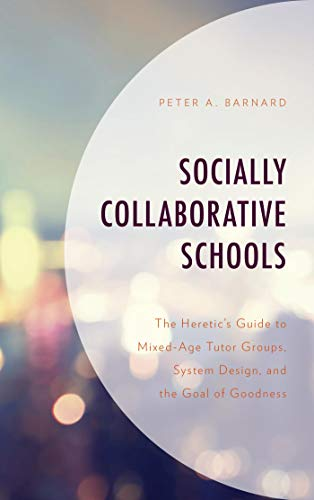 Socially Collaborative Schools: The Heretic's Guide to Mixed-Age Tutor Groups, System Design, and the Goal of Goodness - Guide Heretics