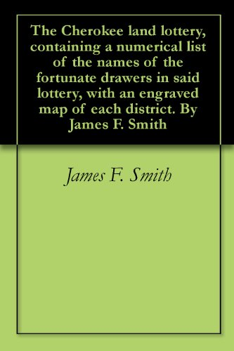 The Cherokee land lottery, containing a numerical list of the names of the fortunate drawers in said lottery, with an engraved map of each district. By James F. -