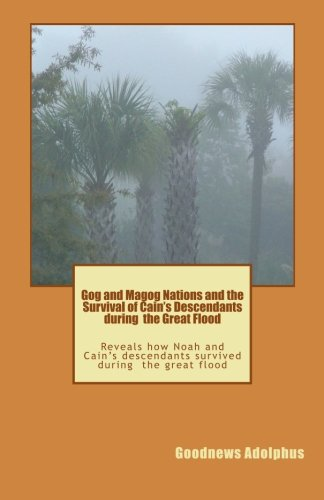 Gog and Magog Nations and the Survival of Cain's Descendants during the Great Flood: Reveals how Noah and Cain descendants survived during the great flood