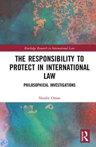 The Responsibility to Protect in International Law: Philosophical Investigations (Routledge Research in International Law)