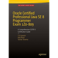 Oracle Certified Professional Java SE 8 Programmer Exam 1Z0-809: A Comprehensive OCPJP 8 Certification Guide: A Comprehensive OCPJP 8 Certification Guide