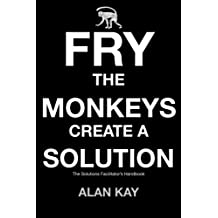 Fry The Monkeys Create A Solution: The manager's and facilitator's guide to accelerating change using Solution Focus