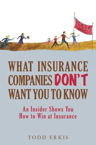 What Insurance Companies Don't Want You to Know: An Insider Shows You How to Win at Insurance