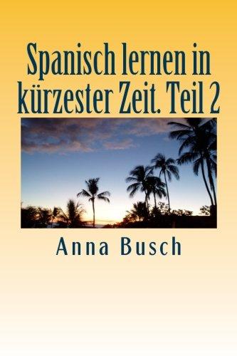 Spanisch lernen in kürzester Zeit. Teil 2: Der einprägsame Sprachkurs durch systematischen Aufbau! (Spanisch lernen in kuerzester Zeit, Band 2)
