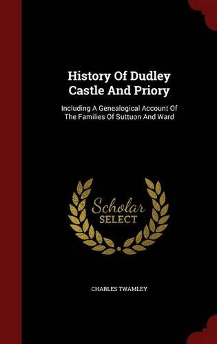 History Of Dudley Castle And Priory: Including A Genealogical Account Of The Families Of Suttuon And Ward