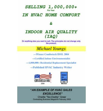 Download Selling 1,000,000+ Per Year in HVAC Home Comfort & Indoor Air Quality (Iaq): Or Anything Else You Want to Sell. the Principles Do Not Change Only the Product. (Paperback) - Common pdf