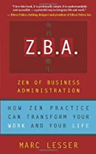 Z.B.A.: The Zen Of Business Administration - How Zen Practice Can Transform Your Work And Your Life