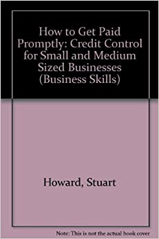How to Get Paid Promptly: Credit Control for Small and Medium Sized Businesses (Business Skills)