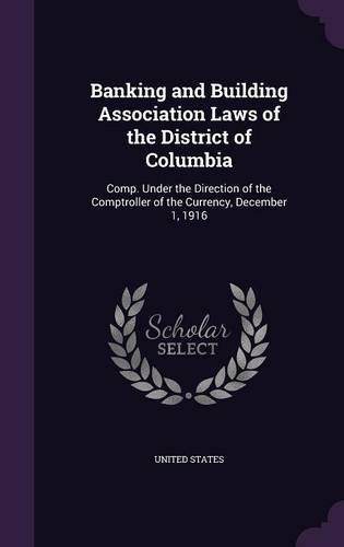 Download Banking and Building Association Laws of the District of Columbia: Comp. Under the Direction of the Comptroller of the Currency, December 1, 1916 pdf epub