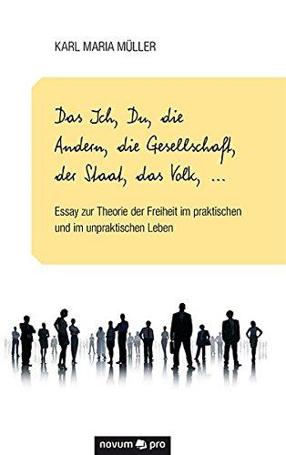 Das Ich, Du, die Andern, die Gesellschaft, der Staat, das Volk, . . .: Essay zur Theorie der Freiheit im praktischen und im unpraktischen Leben  [Müller, Karl Maria] (Tapa Blanda)