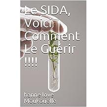 Le SIDA, Voici Comment Le Guérir !!!!: Guérir du VIH devient une réalité.... (French Edition)
