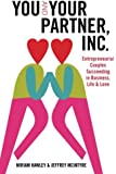 You & Your Partner, Inc.: Entrepreneurial Couples Succeeding in Business, Life and Love (Volume 1)