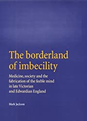 The Borderland of Imbecility: Medicine, Society and the Fabrication of the Feeble Mind in Later Victorian and Edwardian England by Mark Jackson (2000-09-28)