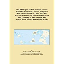 The 2016 Report on Non-Insulated Ferrous Strand for Prestressed Concrete, Composite Wire Strand Guard Rail Cable, and Other Wire Forms and Strand Made from Purchased Wire Excluding ACSR Composite Wire Strand: World Market Segmentation by City