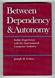 Between Dependency and Autonomy : India's Experience with the International Computer Industry, Grieco, Joseph M., 0520048199
