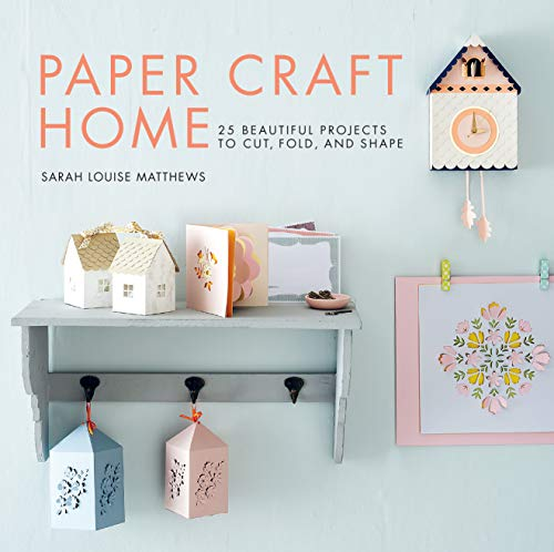 Paper Craft Home: 25 Beautiful Projects to Cut, Fold, and Shape