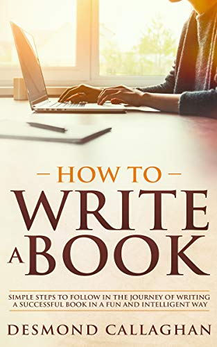 HOW TO WRITE A BOOK: Simple Steps To Follow In The Journey Of Writing A Successful Book In A Fun And Intelligent Way by [Callaghan, Desmond]
