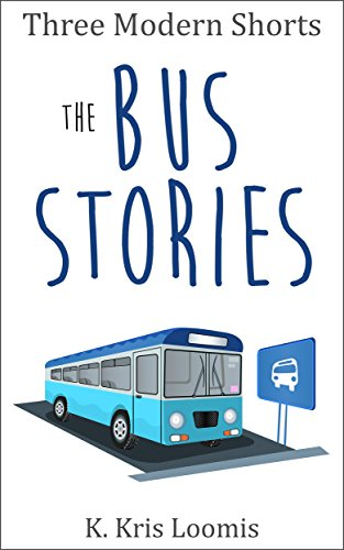 Three Modern Shorts: The Bus Stories (Modern Shorts for Busy People Book 4) by [Loomis, K. Kris]
