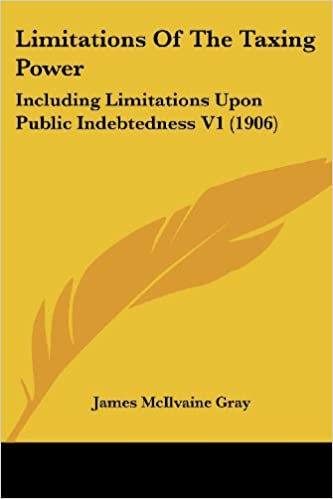Book Limitations of the Taxing Power: Including Limitations Upon Public Indebtedness V1 (1906)