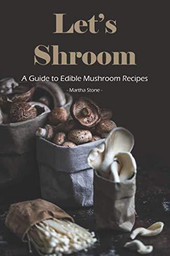 Let's Shroom: A Guide to Edible Mushroom Recipes by Martha Stone