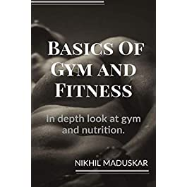 Basics of Gym and Fitness: In depth look and guidance for gym and nutrition