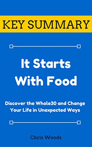 [KEY SUMMARY] It Starts With Food: Discover the Whole30 and Change Your Life in Unexpected Ways (Top Rated 30-min Series)