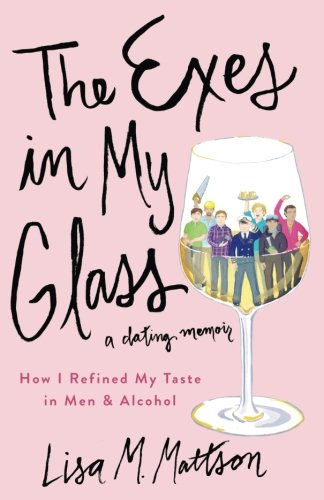 (The Exes In My Glass: How I Refined My Taste in Men & Alcohol {a dating memoir})