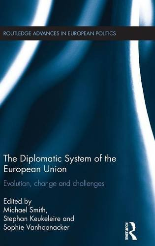 The Diplomatic System of the European Union: Evolution, change and challenges (Routledge Advances in European Politics)