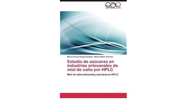 Estudio de azúcares en industrias artesanales de miel de caña por HPLC: Miel de caña artesanal y azúcares en HPLC (Spanish Edition): María Teresa Vargas ...