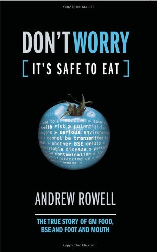 Don't Worry (It's Safe to Eat): The True Story of GM Food, BSE and Foot and Mouth