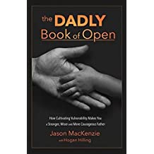 The Dadly Book of Open: How Cultivating Vulnerability Makes You a Stronger, Wiser and More Courageous Father