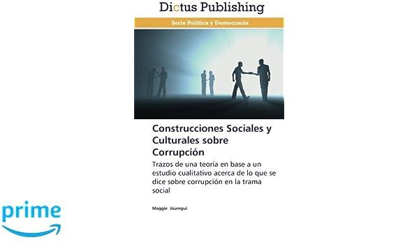 Construcciones Sociales y Culturales sobre Corrupción: Trazos de una teoría en base a un estudio cualitativo acerca de lo que se dice sobre corrupción en la ...