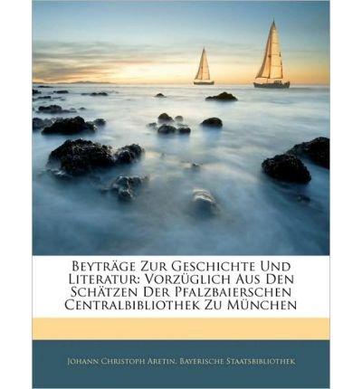 Download Beytr GE Zur Geschichte Und Literatur: Vorz Glich Aus Den Sch Tzen Der Pfalzbaierschen Centralbibliothek Zu M Nchen, Achter Band (Paperback)(German) - Common pdf