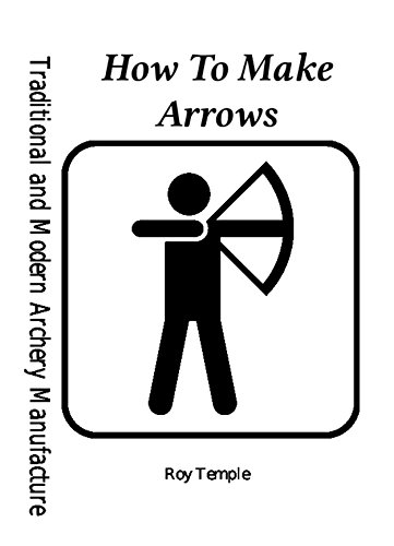 How To Make Arrows (Traditional and Modern Archery Manufacture Book 1)