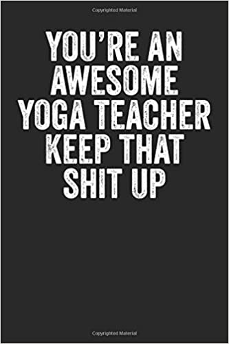 Youre An Awesome Yoga Teacher Keep That Shit Up: Blank ...
