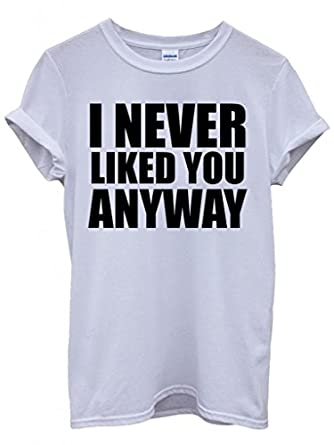 I Never Liked You Anyway Cool Funny Hipster Swag White Men Women