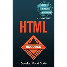 HTML: Decoded - Learn HTML Code in A Day Bootcamp. Learn It Right. Learn It Now.
