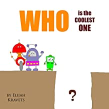 Children's picture book: WHO is the COOLEST ONE?: Bedtime stories about ROBOTS for ages 2-8, Preschool books, Early readers, Kids books, Baby books about friendship (BOOKS FOR KIDS Book 3)
