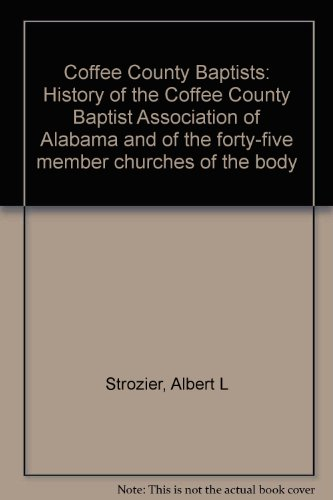 Coffee County Baptists: History of the Coffee County Baptist Association of Alabama and of the forty-five member churches of the body