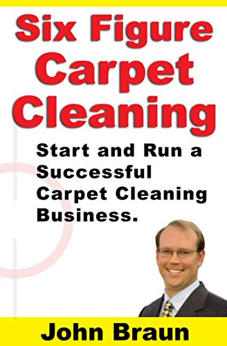Six Figure Carpet Cleaning: Start and Run