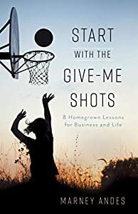 Start with the Give-Me Shots: 8 Homegrown Lessons for Business and Life by Marney Andes