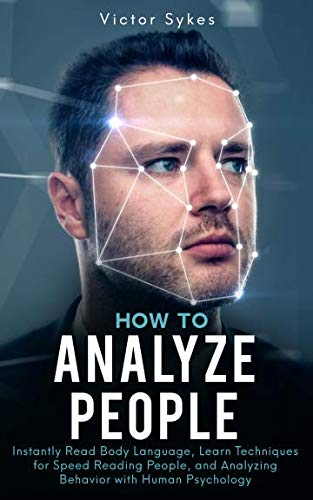 How to Analyze People: Instantly Read Body Language, Learn Techniques for Speed Reading People, and Analyzing Behavior…